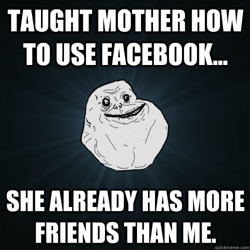 Taught mother how to use facebook... She already has more friends than me. - Taught mother how to use facebook... She already has more friends than me.  Forever Alone