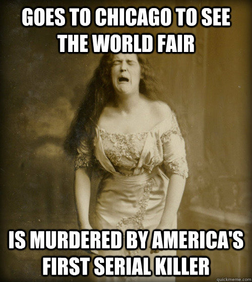 Goes to Chicago to see the World Fair Is murdered by America's first serial killer - Goes to Chicago to see the World Fair Is murdered by America's first serial killer  1890s Problems