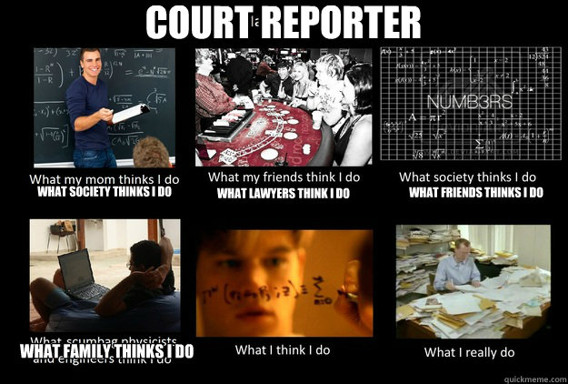 COURT REPORTER What society thinks I do what lawyers think i do what friends thinks i do what family thinks i do - COURT REPORTER What society thinks I do what lawyers think i do what friends thinks i do what family thinks i do  What People Think I DoWhat I Really Do
