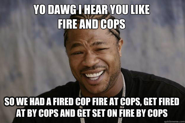 YO DAWG I HEAR YOU LIKE  FIRE AND COPS SO WE HAD A FIRED COP FIRE AT COPS, GET FIRED AT BY COPS AND GET SET ON FIRE BY COPS  Xzibit meme
