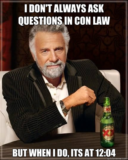 I don't always ask questions in Con law but when i do, its at 12:04 - I don't always ask questions in Con law but when i do, its at 12:04  Most Interesting Man