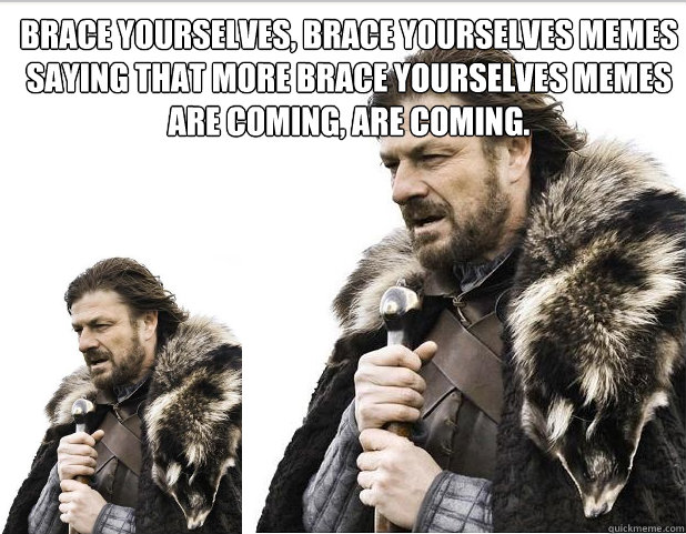 Brace Yourselves, brace yourselves memes saying that more brace yourselves memes are coming, are coming.