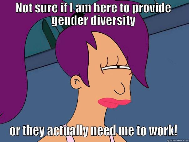 NOT SURE IF I AM HERE TO PROVIDE GENDER DIVERSITY OR THEY ACTUALLY NEED ME TO WORK! Leela Futurama