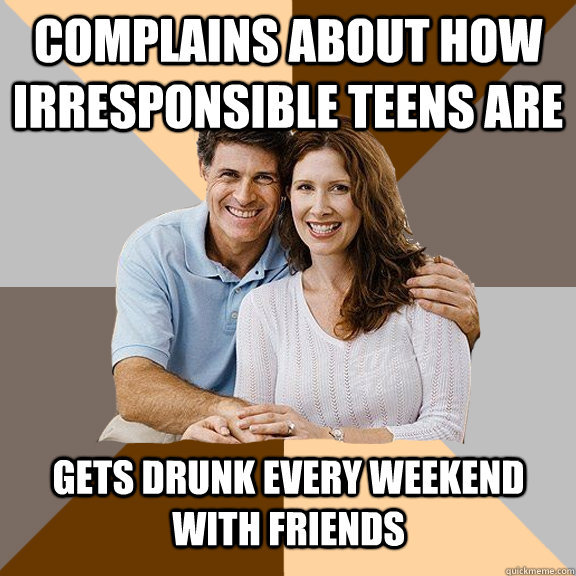 Complains about how irresponsible teens are gets drunk every weekend with friends - Complains about how irresponsible teens are gets drunk every weekend with friends  Scumbag Parents