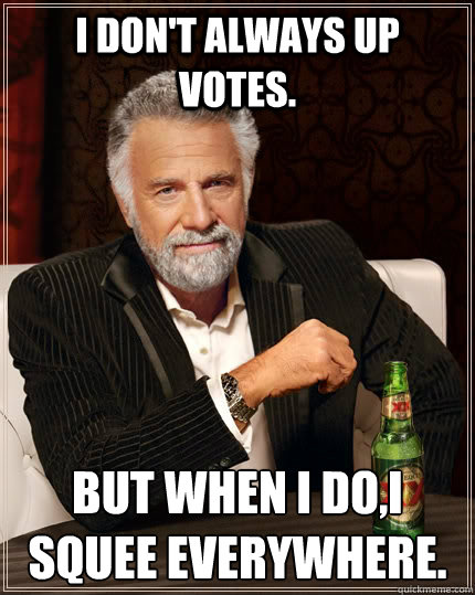 I don't always up votes. But when I do,I squee everywhere. - I don't always up votes. But when I do,I squee everywhere.  The Most Interesting Man In The World