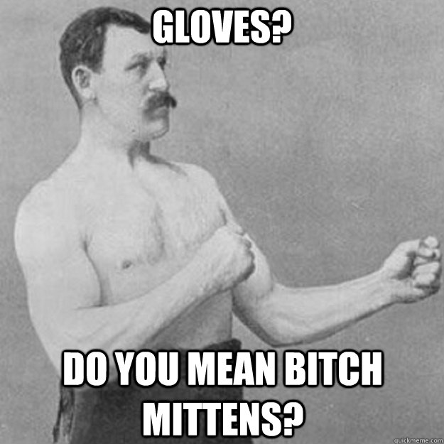 Gloves? Do you mean bitch mittens? - Gloves? Do you mean bitch mittens?  overly manly man