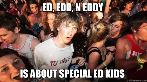 Ed, Edd, n Eddy is about special ed kids - Ed, Edd, n Eddy is about special ed kids  Sudden Clarity Clarence
