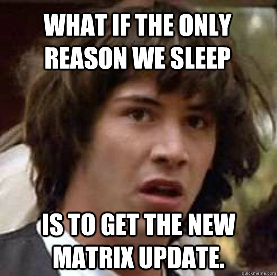 what if the only reason we sleep is to get the new matrix update. - what if the only reason we sleep is to get the new matrix update.  conspiracy keanu