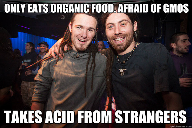 Only eats organic food. Afraid of GMOs takes acid from strangers  Cool Psytrance Bros