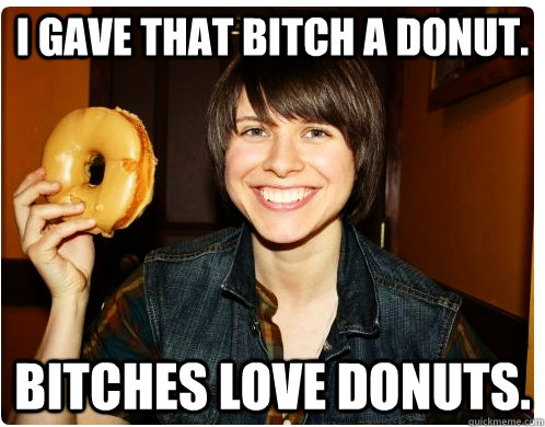 22770a48dd15185d7cd2eaf80ef598ddb5e945822e5d8f61135f77fa401c7cad i gave that bitch a donut bitches love donuts donut quickmeme