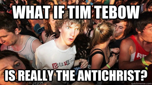 What if Tim Tebow Is really the antichrist? - What if Tim Tebow Is really the antichrist?  Sudden Clarity Clarence