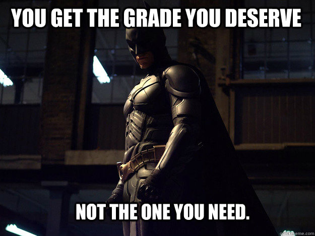 You get the grade you deserve Not the one you need.