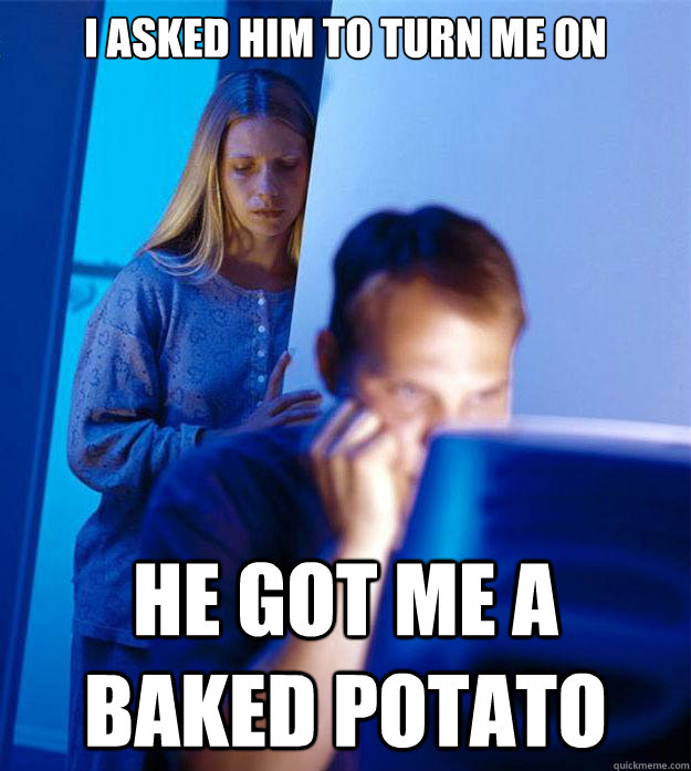 I asked him to turn me on He got me a baked Potato - I asked him to turn me on He got me a baked Potato  Redditors Wife