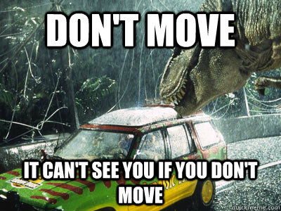Don't move It can't see you if you don't move  Jurassic Park