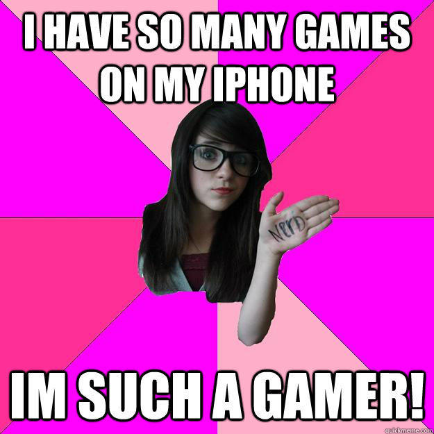 I have so many games on my iphone im such a gamer!  Idiot Nerd Girl