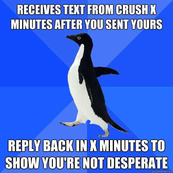 receives text from crush x minutes after you sent yours reply back in x minutes to show you're not desperate - receives text from crush x minutes after you sent yours reply back in x minutes to show you're not desperate  Socially Awkward Penguin