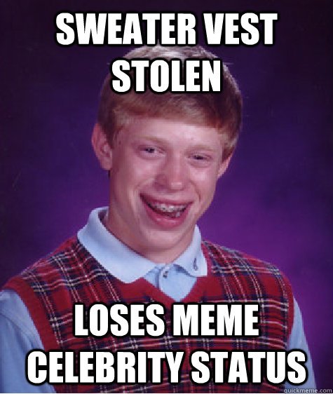 Sweater Vest Stolen Loses Meme Celebrity Status - Sweater Vest Stolen Loses Meme Celebrity Status  Bad Luck Brian