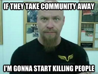 If they take Community away I'm gonna start killing people - If they take Community away I'm gonna start killing people  Misc