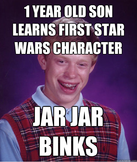 1 year old Son learns first star wars character Jar Jar Binks - 1 year old Son learns first star wars character Jar Jar Binks  Bad Luck Brian