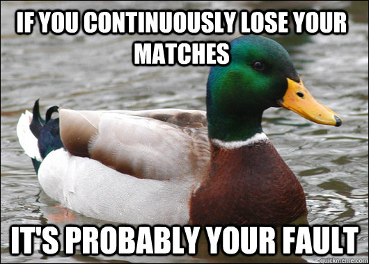 If you continuously lose your matches  It's probably your fault - If you continuously lose your matches  It's probably your fault  Actual Advice Mallard