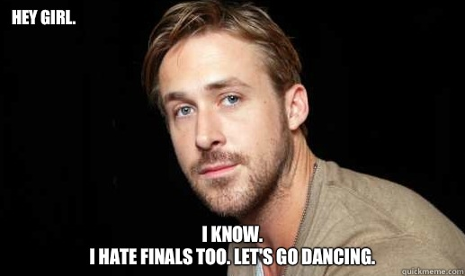 Hey girl. I know. I hate finals too. Let's go dancing ...