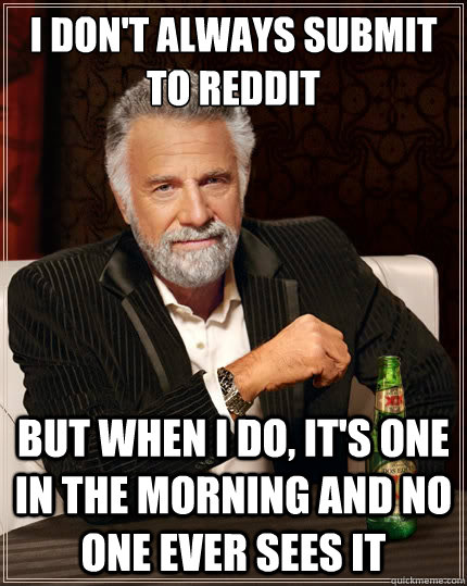 I don't always submit to reddit But when i do, it's one in the morning and no one ever sees it - I don't always submit to reddit But when i do, it's one in the morning and no one ever sees it  The Most Interesting Man In The World