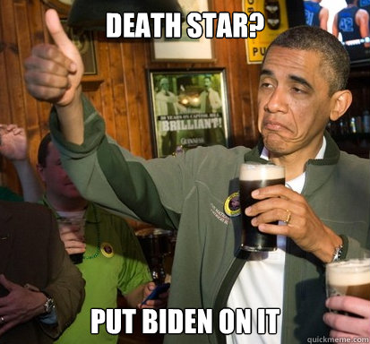 Death star? Put Biden on it  - Death star? Put Biden on it   Upvote Obama