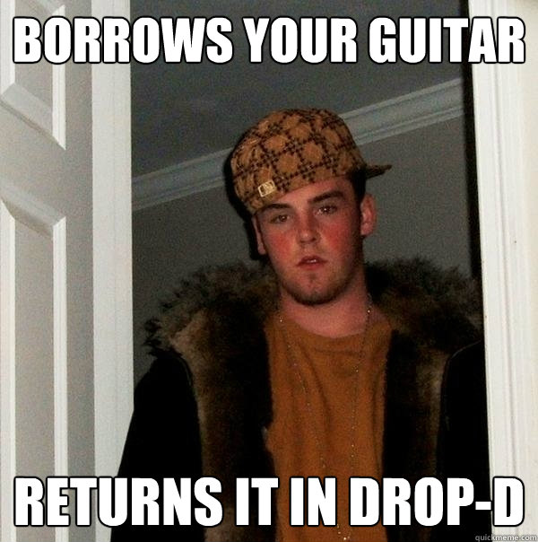 borrows your guitar returns it in drop-d - borrows your guitar returns it in drop-d  Scumbag Steve