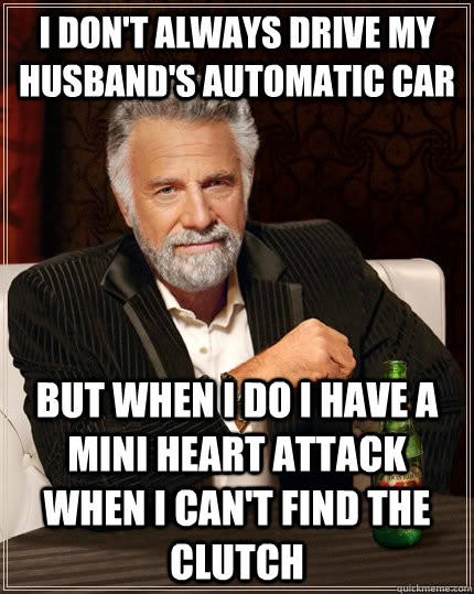 I don't always drive my husband's automatic car but when I do I have a mini heart attack when I can't find the clutch - I don't always drive my husband's automatic car but when I do I have a mini heart attack when I can't find the clutch  The Most Interesting Man In The World