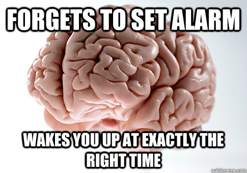 forgets to set alarm wakes you up at exactly the right time - forgets to set alarm wakes you up at exactly the right time  Scumbag Brain