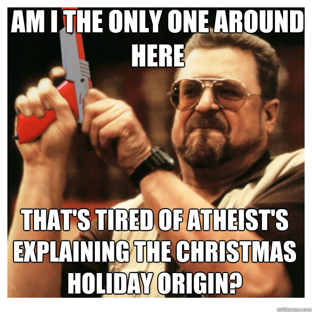 am i the only one around here That's tired of Atheist's explaining the christmas holiday origin? - am i the only one around here That's tired of Atheist's explaining the christmas holiday origin?  John Goodman