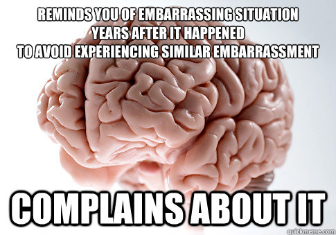 REMINDS YOU OF EMBARRASSING SITUATION YEARS AFTER IT HAPPENED TO AVOID EXPERIENCING SIMILAR EMBARRASSMENT COMPLAINS ABOUT IT - REMINDS YOU OF EMBARRASSING SITUATION YEARS AFTER IT HAPPENED TO AVOID EXPERIENCING SIMILAR EMBARRASSMENT COMPLAINS ABOUT IT  Scumbag Brain