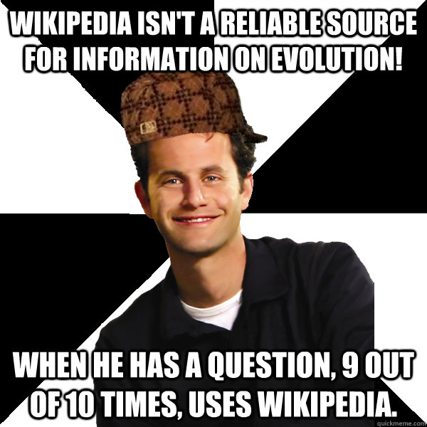 Wikipedia isn't a reliable source for information on evolution! When he has a question, 9 out of 10 times, uses wikipedia. - Wikipedia isn't a reliable source for information on evolution! When he has a question, 9 out of 10 times, uses wikipedia.  Scumbag Christian