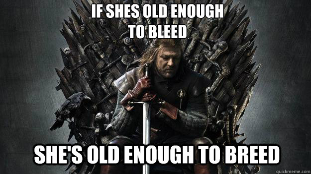 If shes old enough  to bleed She's old enough to breed  - If shes old enough  to bleed She's old enough to breed   Emo Ned Stark Game of Thrones