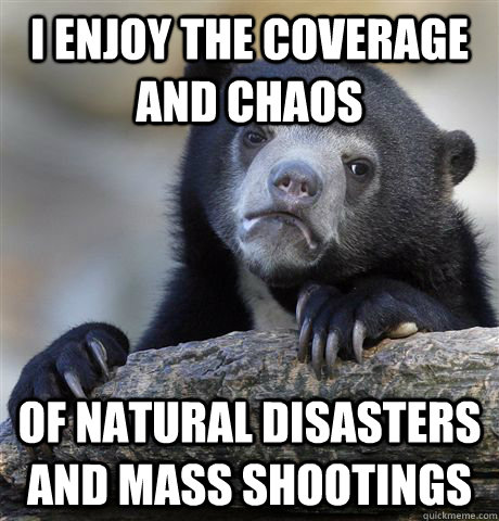i enjoy the coverage and chaos  of natural disasters and mass shootings - i enjoy the coverage and chaos  of natural disasters and mass shootings  Confession Bear