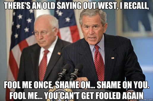 There's an old saying out west, I recall, fool me once, shame on... shame on you. Fool me... you can't get fooled again