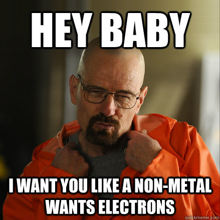 Hey Baby I want you like a non-metal wants electrons