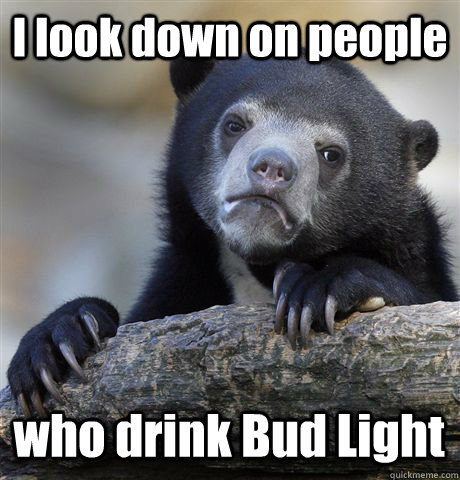 I look down on people who drink Bud Light - I look down on people who drink Bud Light  Confession Bear