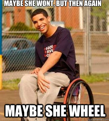 Maybe she wont, but then again Maybe she wheel