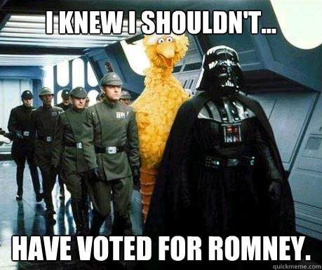 I knew I shouldn't... have voted for Romney. - I knew I shouldn't... have voted for Romney.  Big Bird