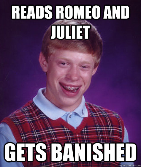 Reads Romeo and Juliet Gets banished - Reads Romeo and Juliet Gets banished  Bad Luck Brian