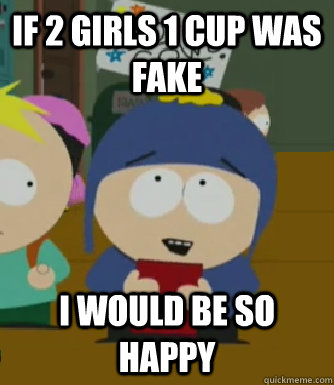 If 2 Girls 1 cup was fake I would be so happy - If 2 Girls 1 cup was fake I would be so happy  Craig - I would be so happy
