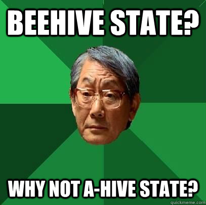 Beehive State? Why not A-hive state? - Beehive State? Why not A-hive state?  ASIAN FATHER