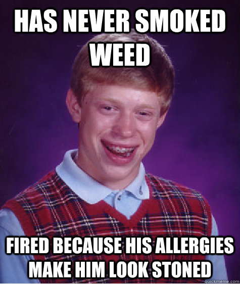 Has never smoked weed Fired because his allergies make him look stoned - Has never smoked weed Fired because his allergies make him look stoned  Bad Luck Brian
