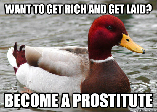 Want to get rich and get laid? Become a prostitute - Want to get rich and get laid? Become a prostitute  Malicious Advice Mallard