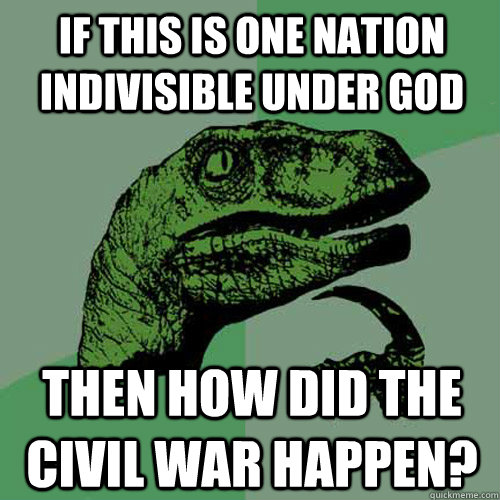 If this is one nation indivisible under god Then how did the civil war happen? - If this is one nation indivisible under god Then how did the civil war happen?  Philosoraptor