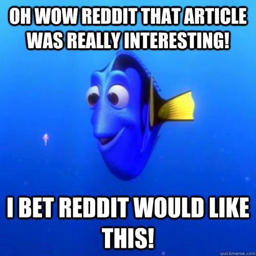 Oh wow reddit that article was really interesting! I bet reddit would like this! - Oh wow reddit that article was really interesting! I bet reddit would like this!  dory