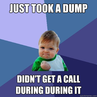 Just took a dump didn't get a call during during it - Just took a dump didn't get a call during during it  Success Kid