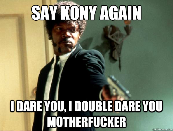 say kony again i dare you, i double dare you motherfucker