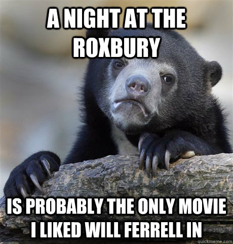 A Night at the Roxbury Is probably the only movie I liked Will Ferrell in - A Night at the Roxbury Is probably the only movie I liked Will Ferrell in  Confession Bear